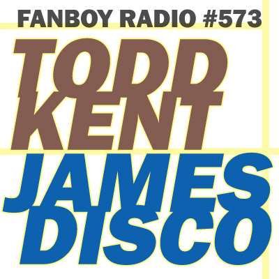 Fanboy Radio #573 - Todd Kent & James Disco LIVE