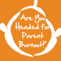 Artwork for Are You Headed for Parent Burnout?