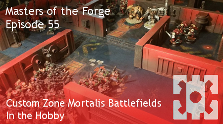 Masters of the Forge Episode 055 - Custom Zone Mortalis Battlefields - In the Hobby