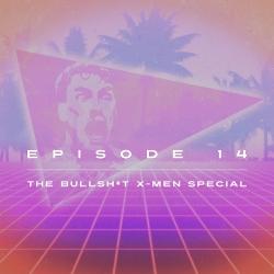 Bullsh*t Podcast: Ep  14 - The Bullshit X-Men Special