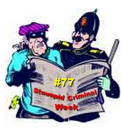 #77 Stupid Criminal Week