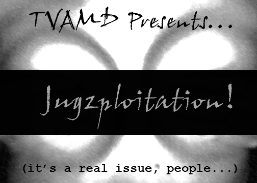 TVAMD2:  Jugzploitation!