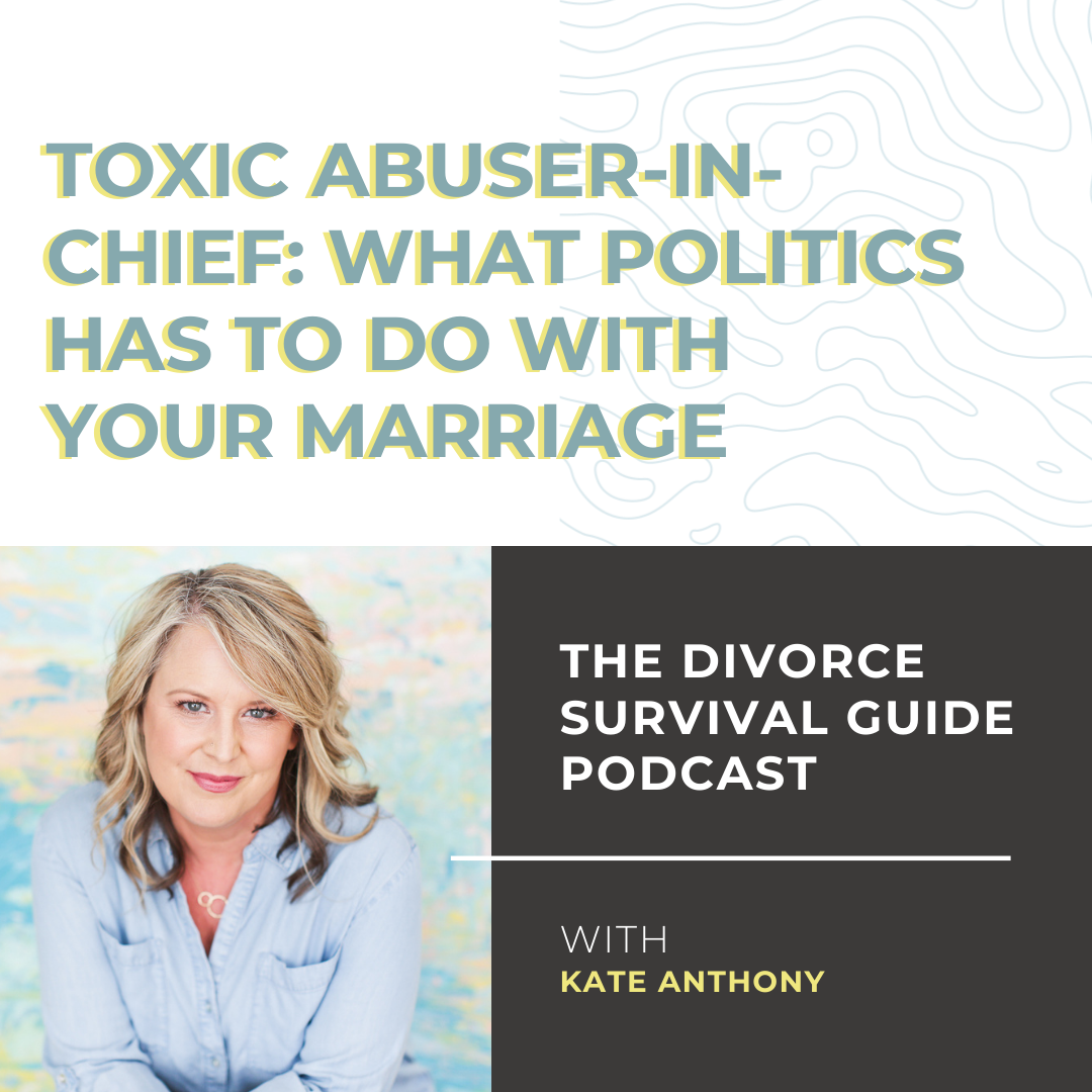 The Divorce Survival Guide Podcast - Toxic Abuser-in-Chief: What Politics Has to Do With Your Marriage