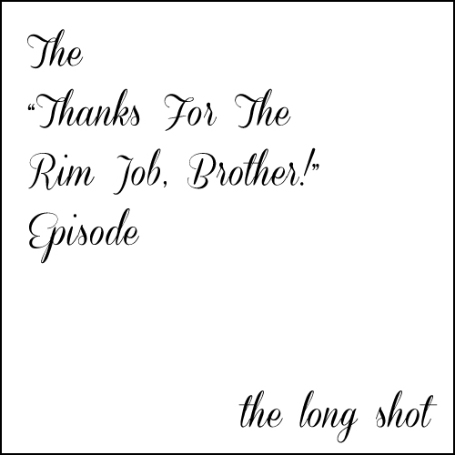 "Episode #633: The ""Thanks for the Rim Job, Brother!"" Episode"