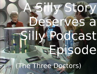 A Silly Story Deserves a Silly Podcast Episode (The Three Doctors)