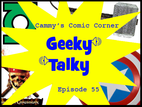 Cammy's Comic Corner - Geeky Talky - Episode 55
