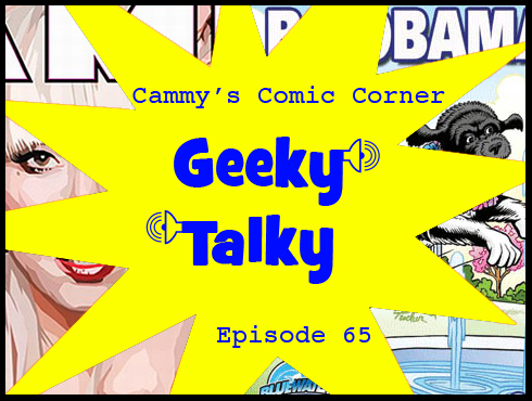 Cammy's Comic Corner - Geeky Talky - Episode 65
