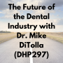 Artwork for The Future of the Dental Industry with Dr. Mike DiTolla (DHP297)