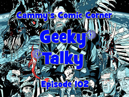 Cammy's Comic Corner - Geeky Talky - Episode 102