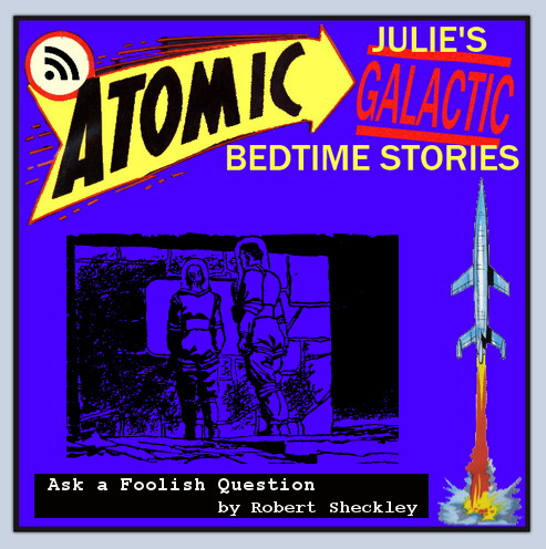 Atomic Julie's Galactic Bedtime Stories #112 - Ask a Foolish Question by Robert Sheckley