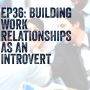 Artwork for Ep36: Building Work Relationships as an Introvert