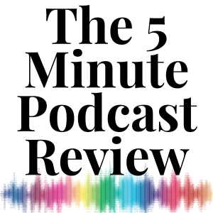 The 5 Minute Podcast Review