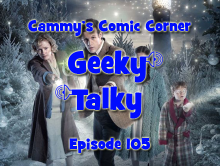 Cammy's Comic Corner - Geeky Talky - Episode 105