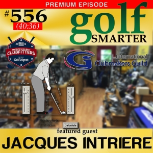 556 Premium: Thinking About New Clubs? Don't Buy Anything Until You Hear About Custom Club Fitting with Jacques Intriere