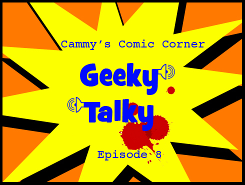 Cammy's Comic Corner - Geeky Talky - Episode 8