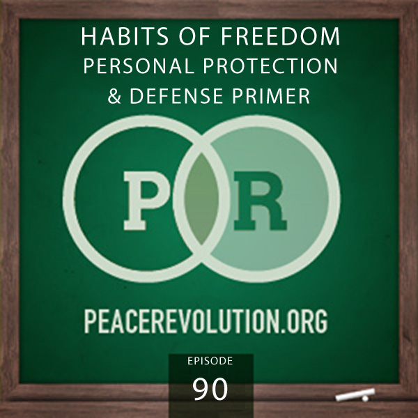 Peace Revolution episode 090: Habits of Freedom / Personal Protection & Defense Primer
