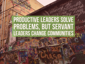Productive leaders solve problems, but servant leaders change communities - EP 57