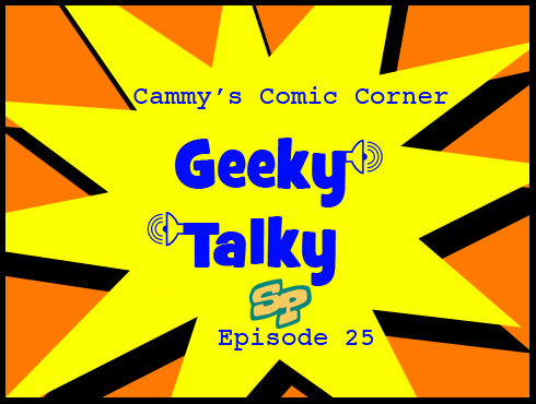 Cammy's Comic Corner - Geeky Talky - Episode 25