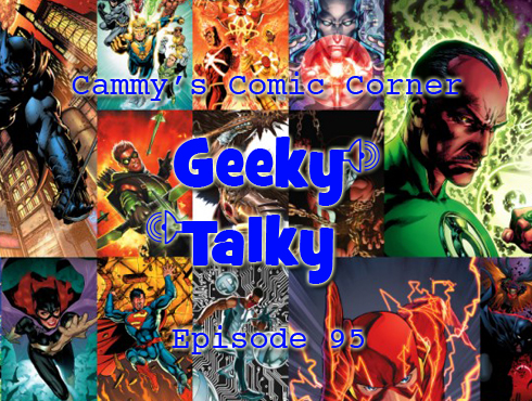Cammy's Comic Corner - Geeky Talky - Episode 95