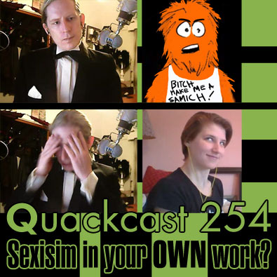 Quackcast 254 - Sexism in your OWN work?