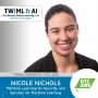 Artwork for Machine Learning for Security and Security for Machine Learning with Nicole Nichols - TWiML Talk #252