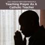 Artwork for Teaching Prayer As A Catholic Teacher