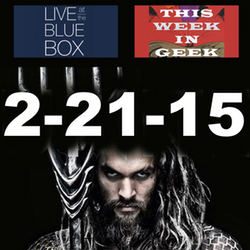This Week in Geek 2-21-15 Live at the Blue Box