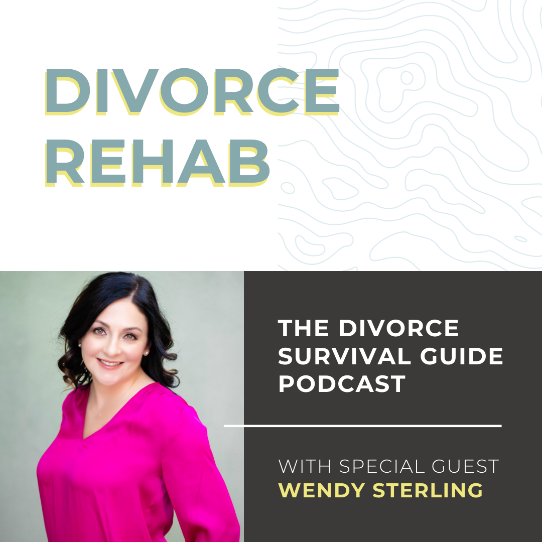 The Divorce Survival Guide Podcast - Divorce Rehab with Wendy Sterling