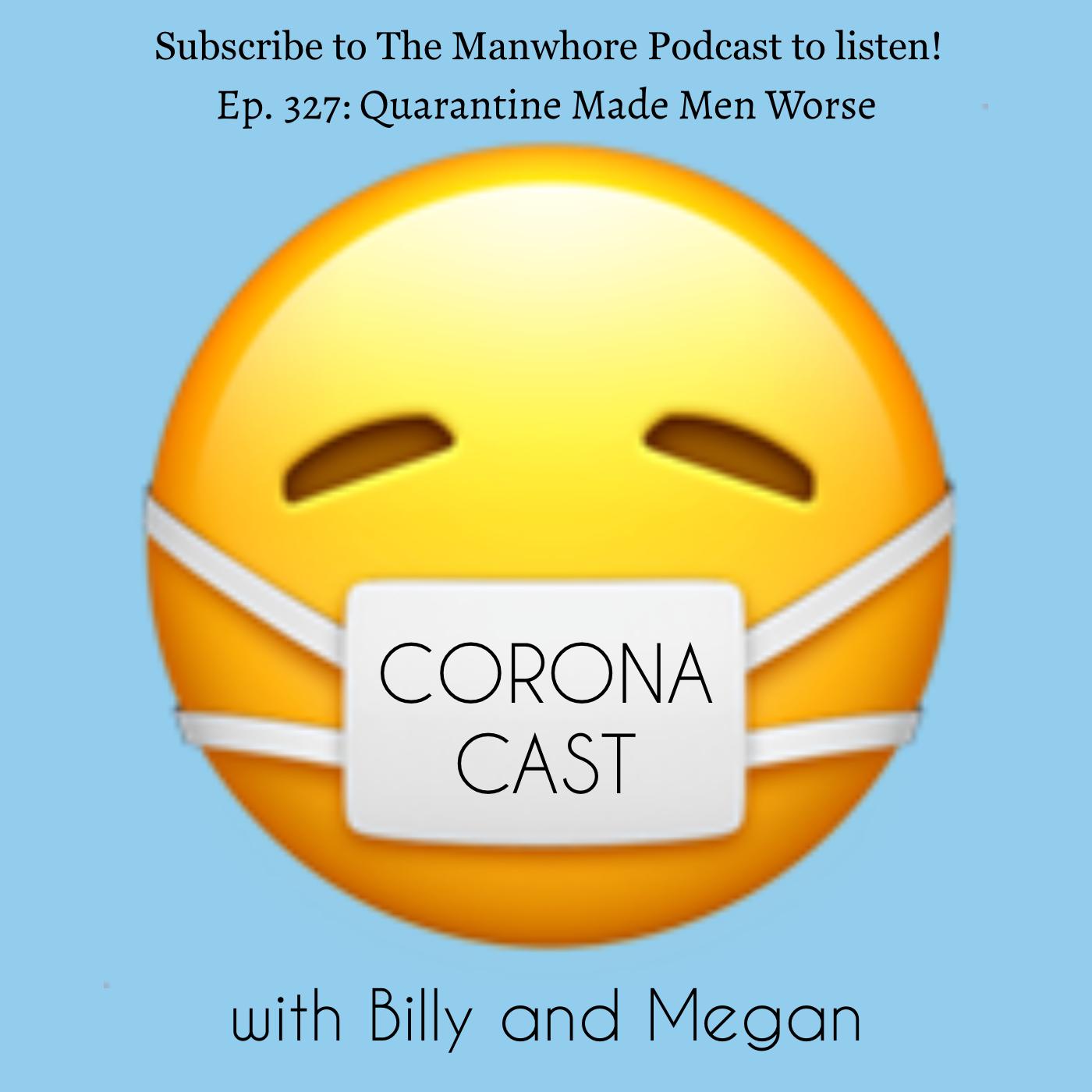 The Manwhore Podcast: A Sex-Positive Quest - Ep. 327: Corona Cast Part 9 - Quarantine Made Men Worse