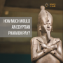 Artwork for How much would an Egyptian Pharaoh pay?