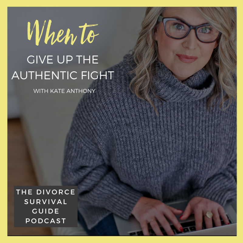 The Divorce Survival Guide Podcast - When to Give Up The Authentic Fight