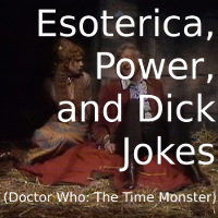 Esoterica, Power, and Dick Jokes (DW: The Time Monster)