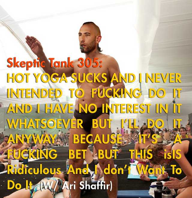 #305: Hot Yoga Sucks And I Never Intended To Fucking Do It And I have No Interest In It Whatsoever But I'll Do It Anyway Because It's A Fucking Bet But This Is Ridiculous And I Don't Want To Do It (@AriShaffir)