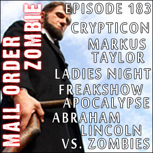Mail Order Zombie #183 - Abraham Lincoln vs. Zombies, Freakshow Apocalypse, Markus Taylor (DeadHeads), Ladies Night & Crypticon Coverage