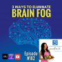Artwork for 182: 3 Ways to Eliminate Brain Fog | Nutrition and Weight Loss