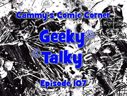 Cammy's Comic Corner - Geeky Talky - Episode 107
