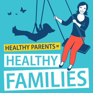 Healthy Parents (equals) Healthy Families Podcast