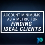 Artwork for Account Minimums as a Metric for Finding Ideal Clients [Episode 21]