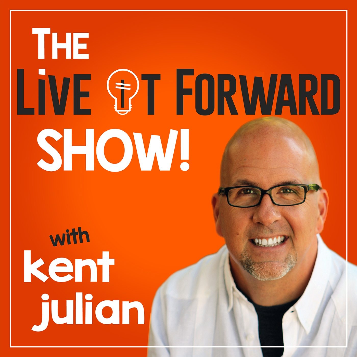 The Live It Forward Show with Kent Julian | Success | High Performance | Personal  Development | E+R=O | Professional Speaker | Online Business