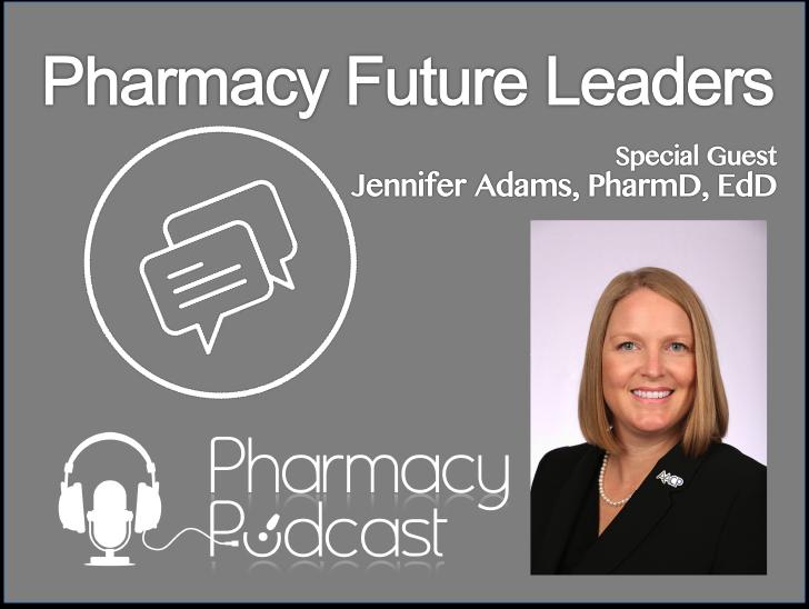 Pharmacy Future Leaders - Jennifer Adams, PharmD, EdD - Pharmacy Podcast Episode 373