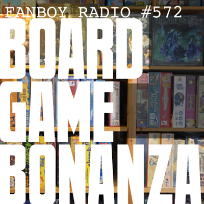 Fanboy Radio #572 - Board Game Bonanza LIVE