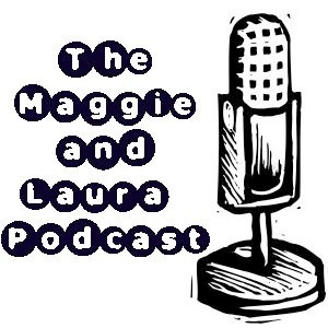 The Maggie and Laura Podcast-Episode 46