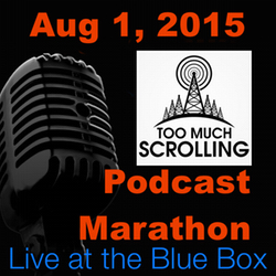 Too Much Scrolling 8-1-15 Live at the Blue Box Podcast Marathon