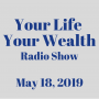 Artwork for Your Life Your Wealth Radio Show - May 18, 2019