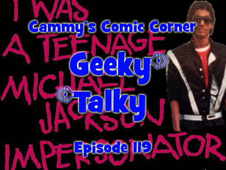 Cammy's Comic Corner - Geeky Talky - Episode 119