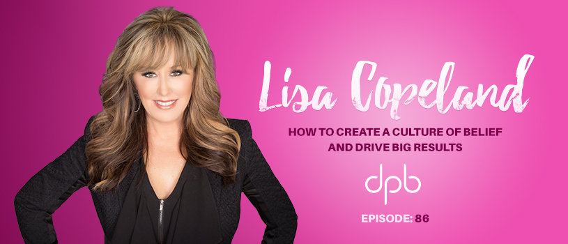DPB 088: How to Create a Culture of Belief and Drive Big Results w/ Lisa Copeland
