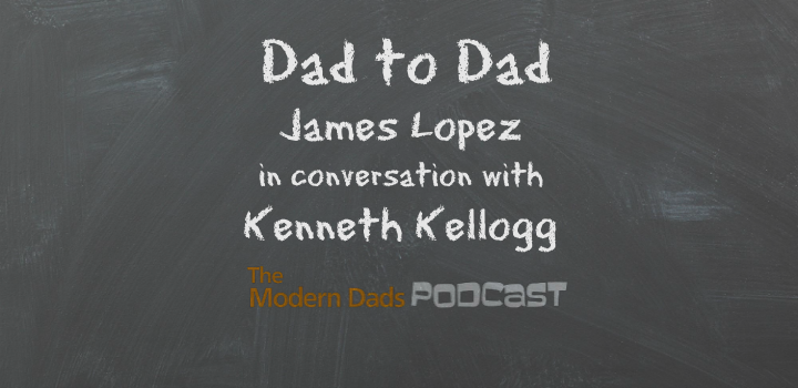#92: Dad to Dad, James Lopez in Conversation with Kenneth Kellogg