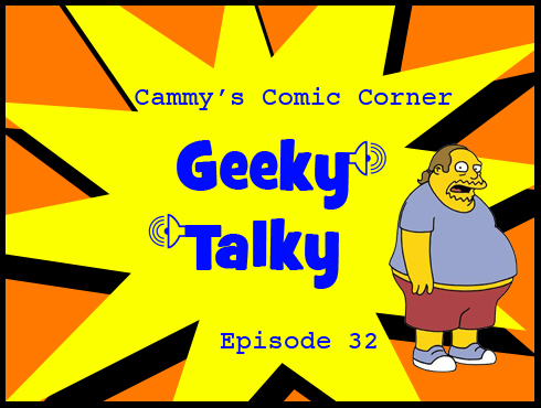 Cammy's Comic Corner - Geeky Talky - Episode 32