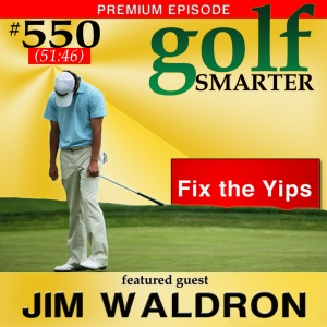 550 Premium: The Yips: What They Are and How to Cure Them with Jim Waldron
