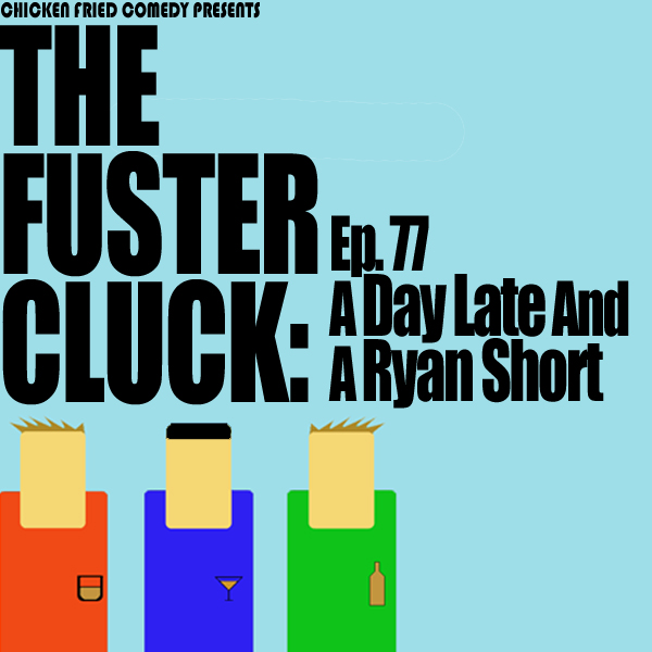 The Fustercluck Ep 77: A Day Late And A Ryan Short